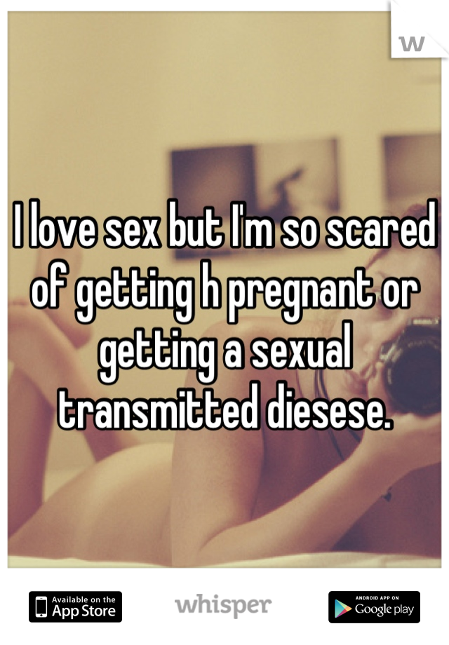 I love sex but I'm so scared of getting h pregnant or getting a sexual transmitted diesese.