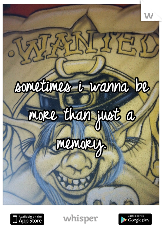 sometimes i wanna be more than just a memory.