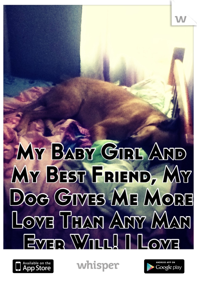 My Baby Girl And My Best Friend, My Dog Gives Me More Love Than Any Man Ever Will! I Love You Maggie!
