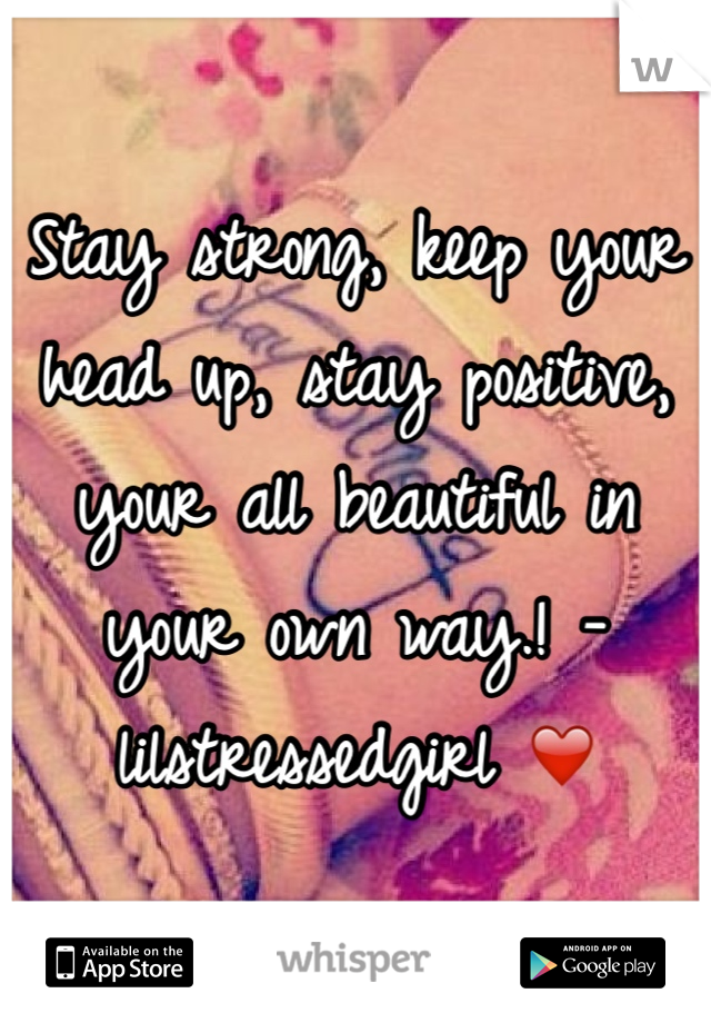 Stay strong, keep your head up, stay positive, your all beautiful in your own way.! -lilstressedgirl ❤️