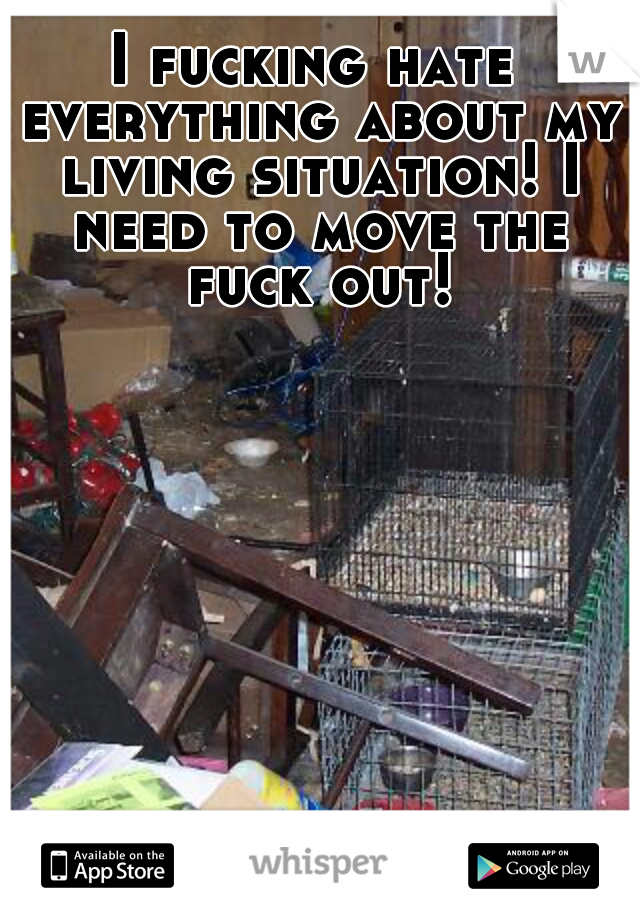 I fucking hate everything about my living situation! I need to move the fuck out!