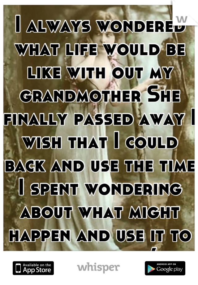 I always wondered what life would be like with out my grandmother She finally passed away I wish that I could back and use the time I spent wondering about what might happen and use it to be with her:(
