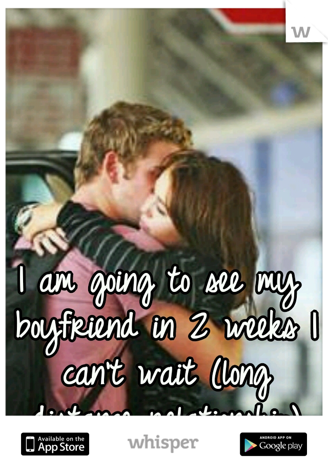 I am going to see my boyfriend in 2 weeks I can't wait (long distance relationship)