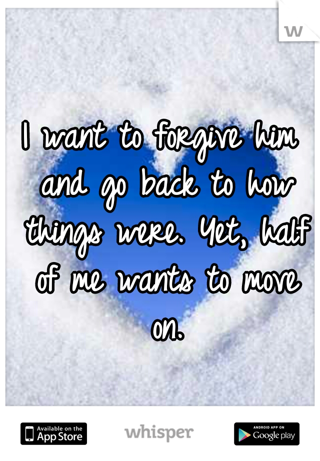 I want to forgive him and go back to how things were. Yet, half of me wants to move on.