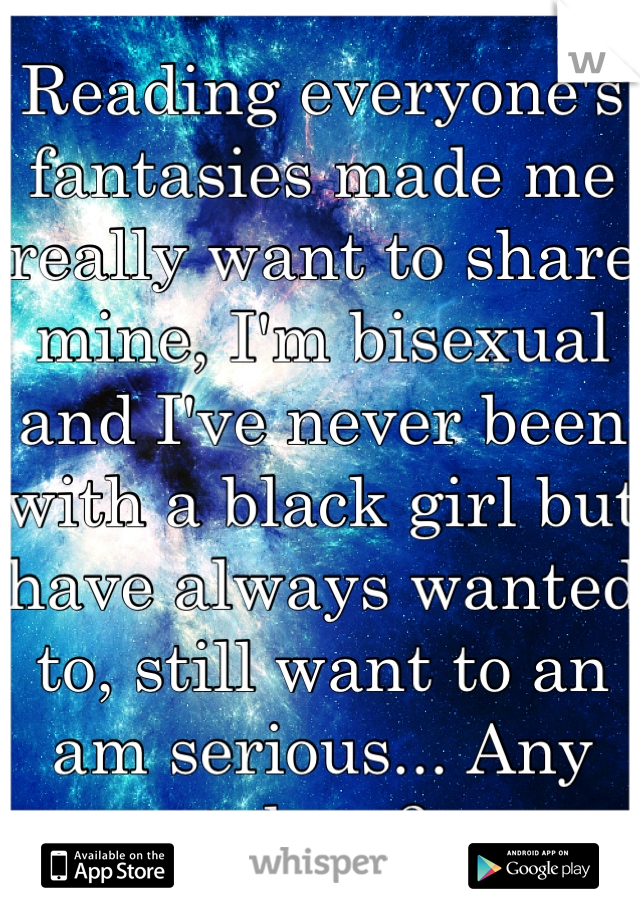 Reading everyone's fantasies made me really want to share mine, I'm bisexual and I've never been with a black girl but have always wanted to, still want to an am serious... Any takers?