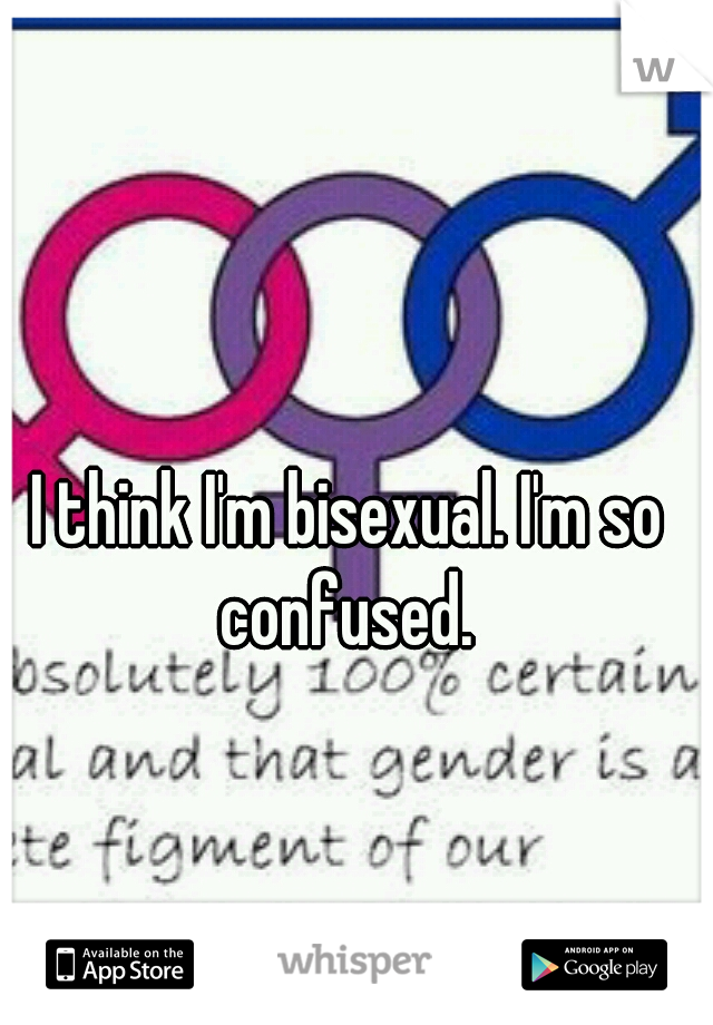 I think I'm bisexual. I'm so confused.