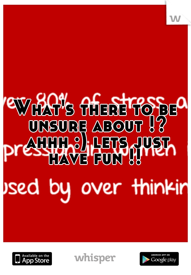 What's there to be unsure about !? ahhh :) lets just have fun !!