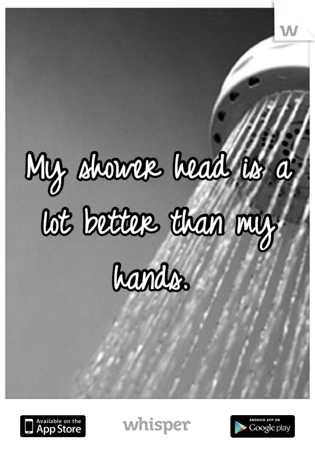 My shower head is a lot better than my hands.