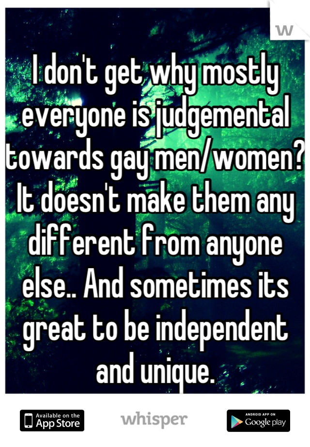 I don't get why mostly everyone is judgemental towards gay men/women? It doesn't make them any different from anyone else.. And sometimes its great to be independent and unique.