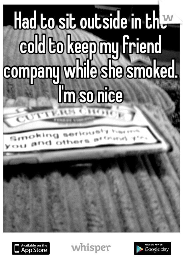 Had to sit outside in the cold to keep my friend company while she smoked. I'm so nice