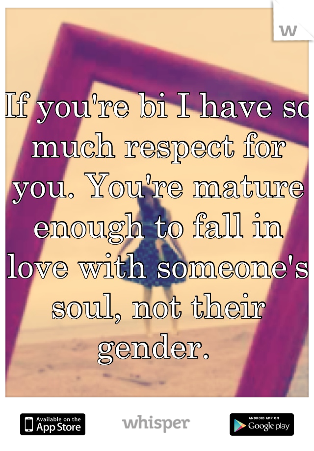 If you're bi I have so much respect for you. You're mature enough to fall in love with someone's soul, not their gender.
