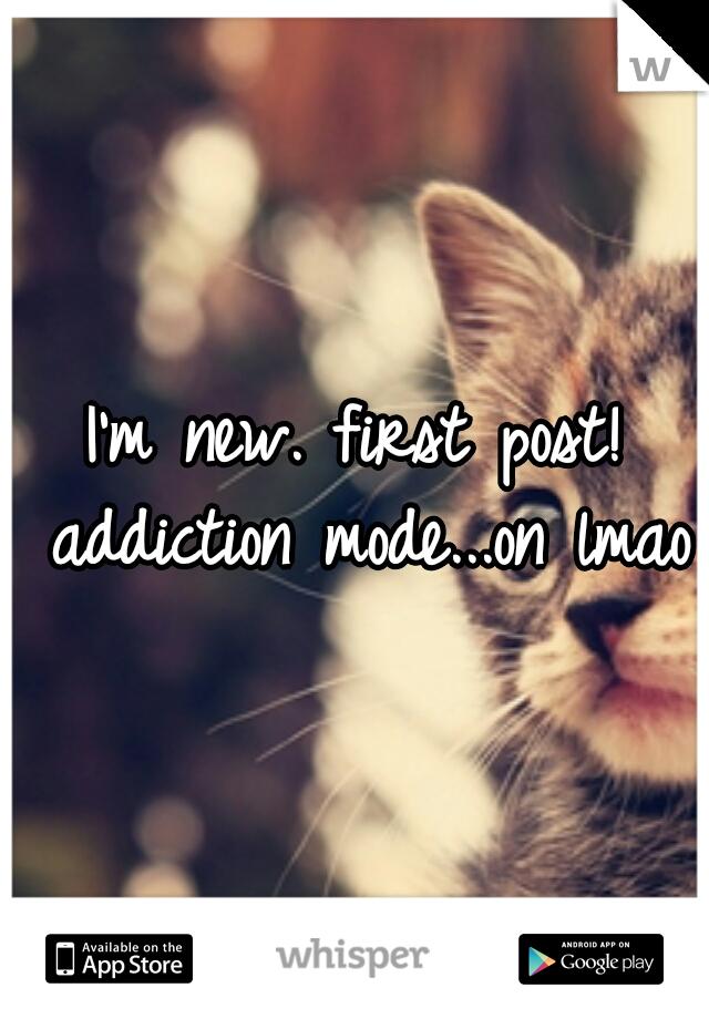 I'm new. first post! addiction mode...on lmao