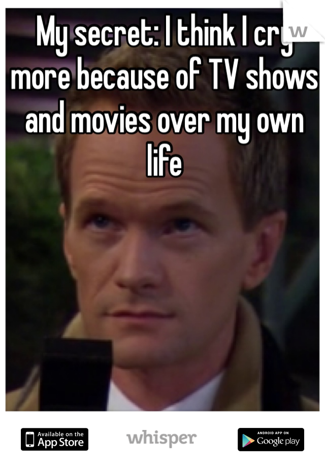 My secret: I think I cry more because of TV shows and movies over my own life