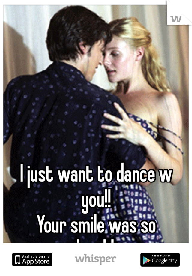 I just want to dance w you!!  Your smile was so adorable..