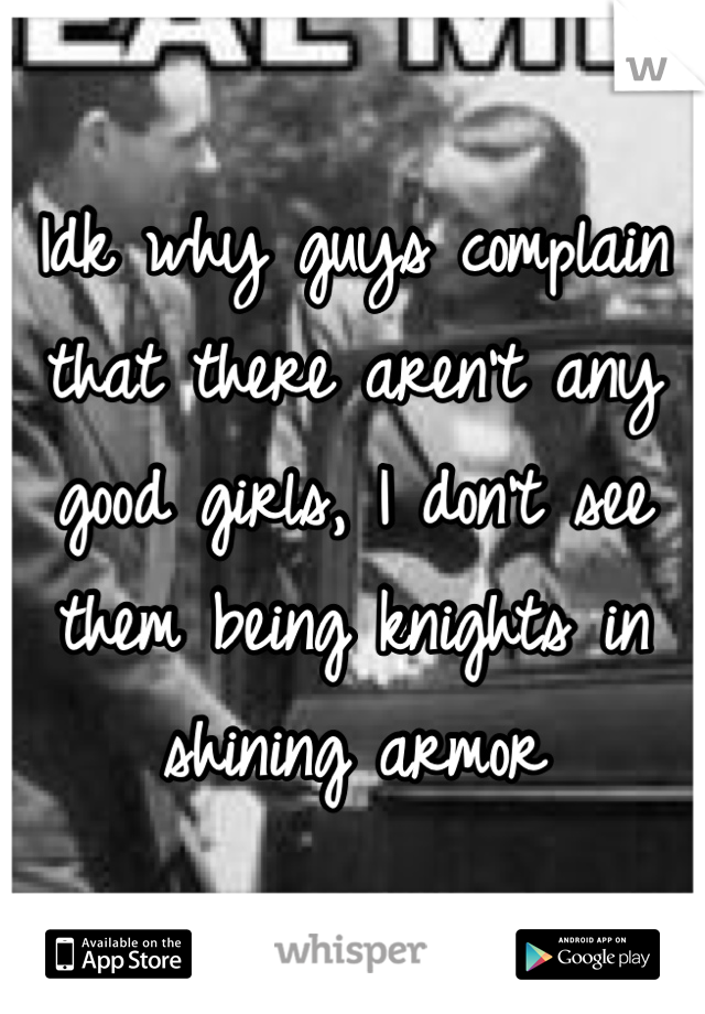 Idk why guys complain that there aren't any good girls, I don't see them being knights in shining armor