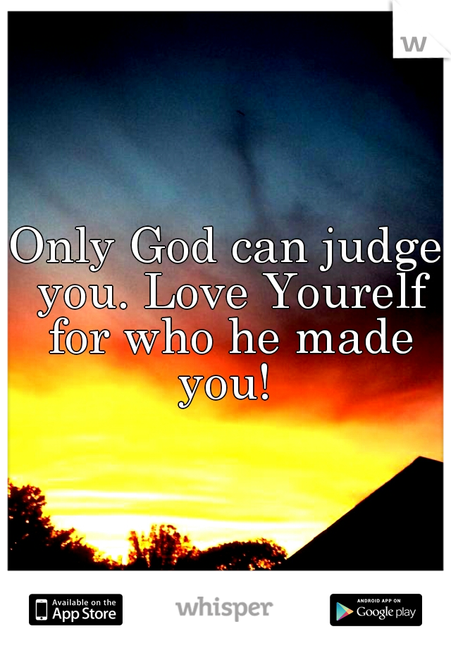 Only God can judge you. Love Yourelf for who he made you!
