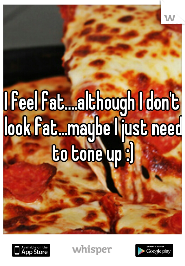 I feel fat....although I don't look fat...maybe I just need to tone up :)