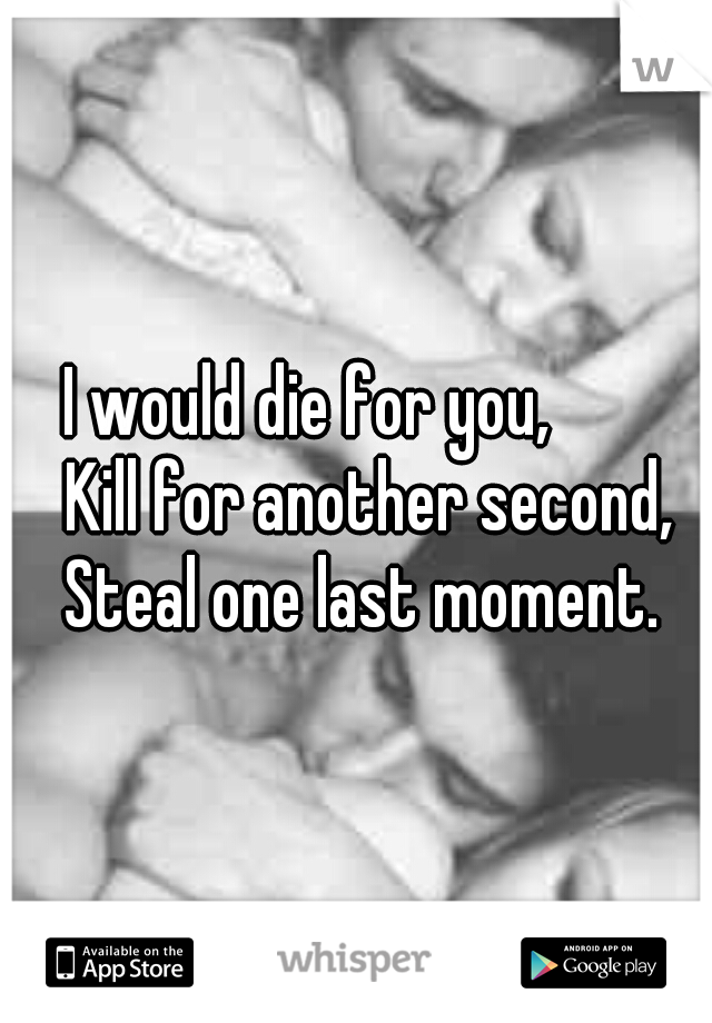I would die for you,           Kill for another second,     Steal one last moment.