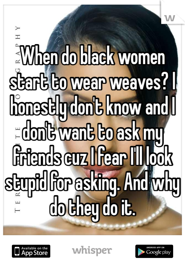When do black women start to wear weaves? I honestly don't know and I don't want to ask my friends cuz I fear I'll look stupid for asking. And why do they do it.