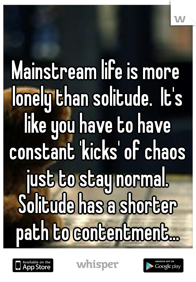 Mainstream life is more lonely than solitude.  It's like you have to have constant 'kicks' of chaos just to stay normal. Solitude has a shorter path to contentment...
