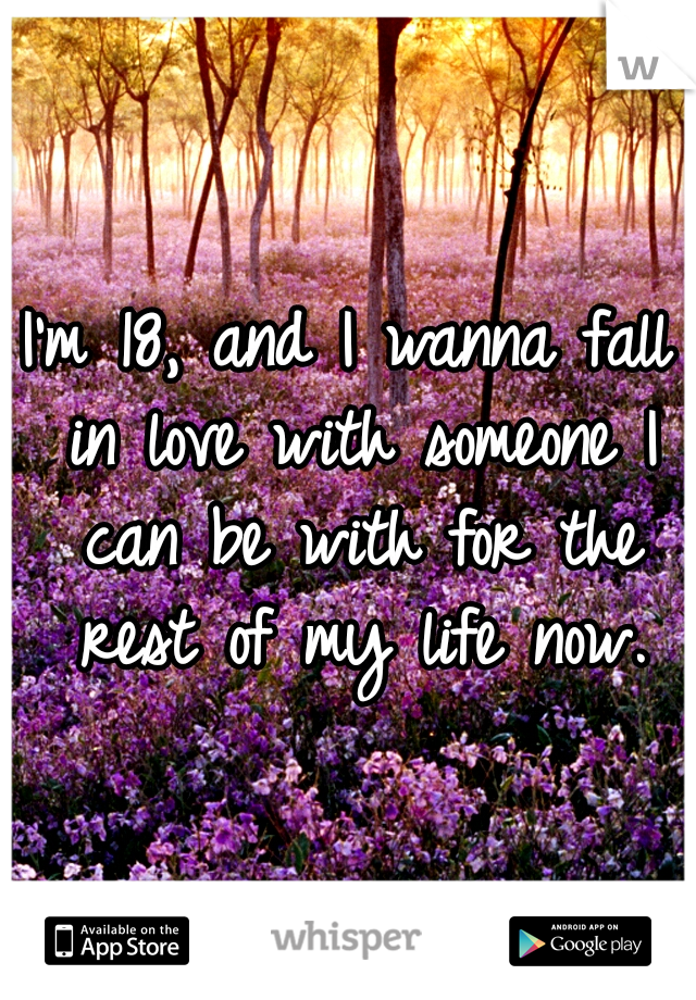 I'm 18, and I wanna fall in love with someone I can be with for the rest of my life now.