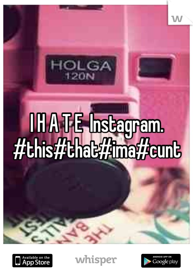 I H A T E  Instagram. #this#that#ima#cunt