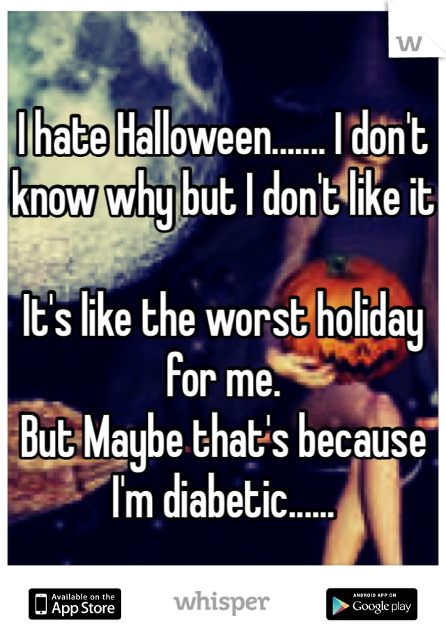 I hate Halloween....... I don't know why but I don't like it  It's like the worst holiday for me.  But Maybe that's because I'm diabetic......