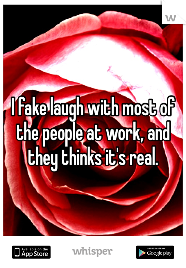 I fake laugh with most of the people at work, and they thinks it's real.