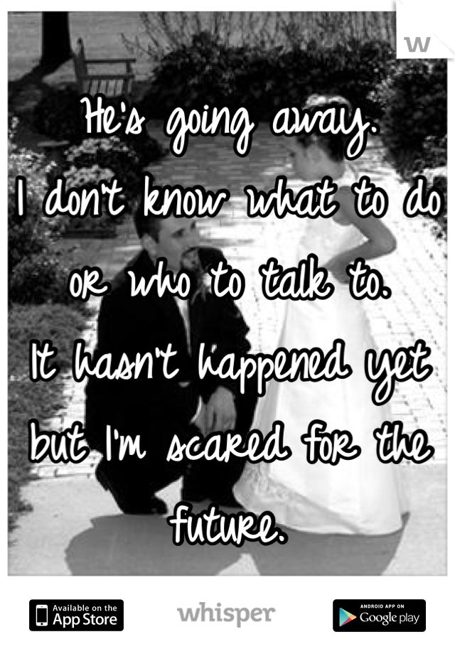 He's going away.  I don't know what to do or who to talk to.  It hasn't happened yet but I'm scared for the future.