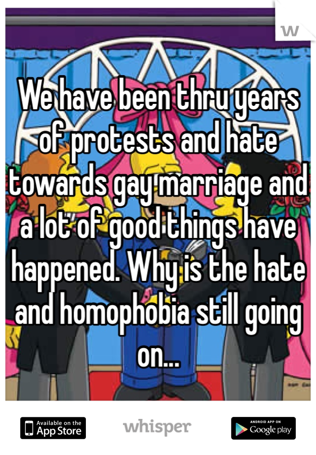 We have been thru years of protests and hate towards gay marriage and a lot of good things have happened. Why is the hate and homophobia still going on...