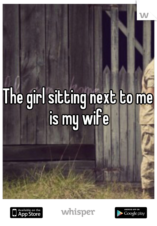 The girl sitting next to me is my wife
