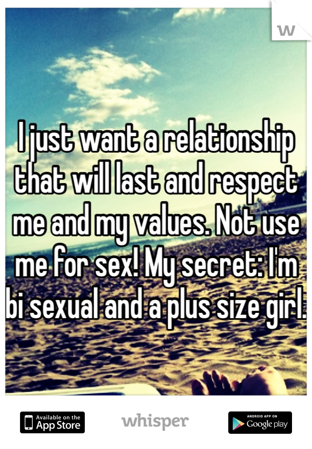 I just want a relationship that will last and respect me and my values. Not use me for sex! My secret: I'm bi sexual and a plus size girl.