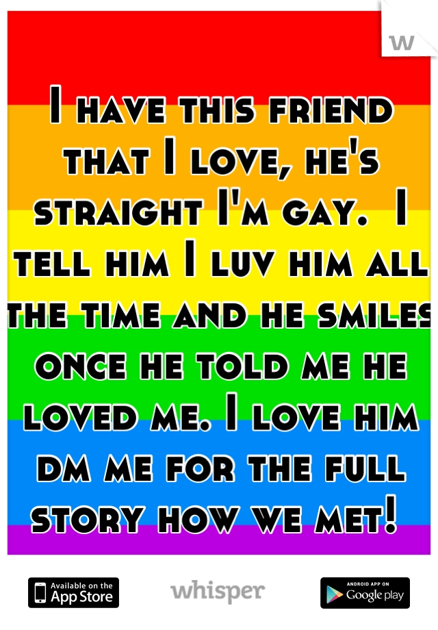 I have this friend that I love, he's straight I'm gay.  I tell him I luv him all the time and he smiles once he told me he loved me. I love him dm me for the full story how we met!