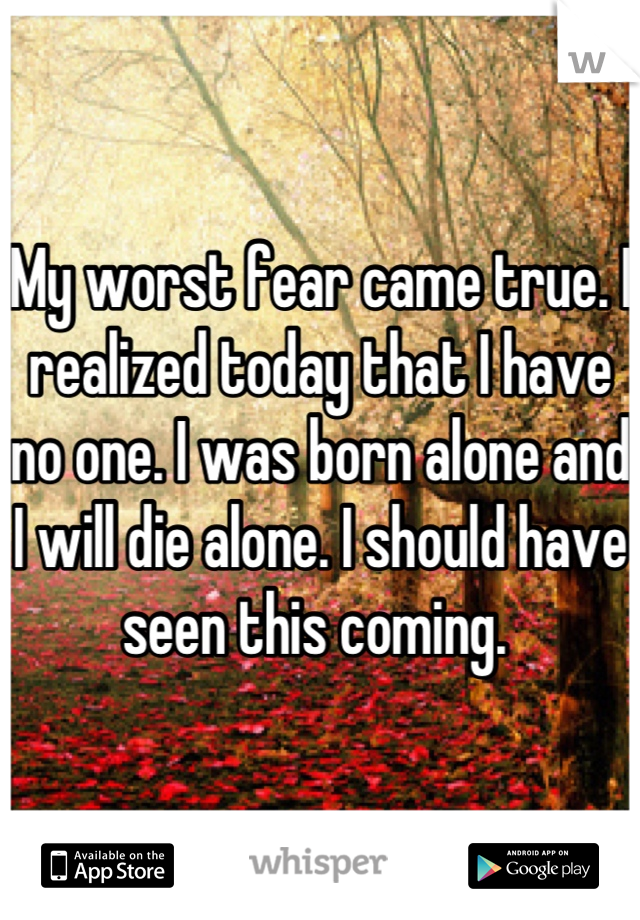 My worst fear came true. I realized today that I have no one. I was born alone and I will die alone. I should have seen this coming.