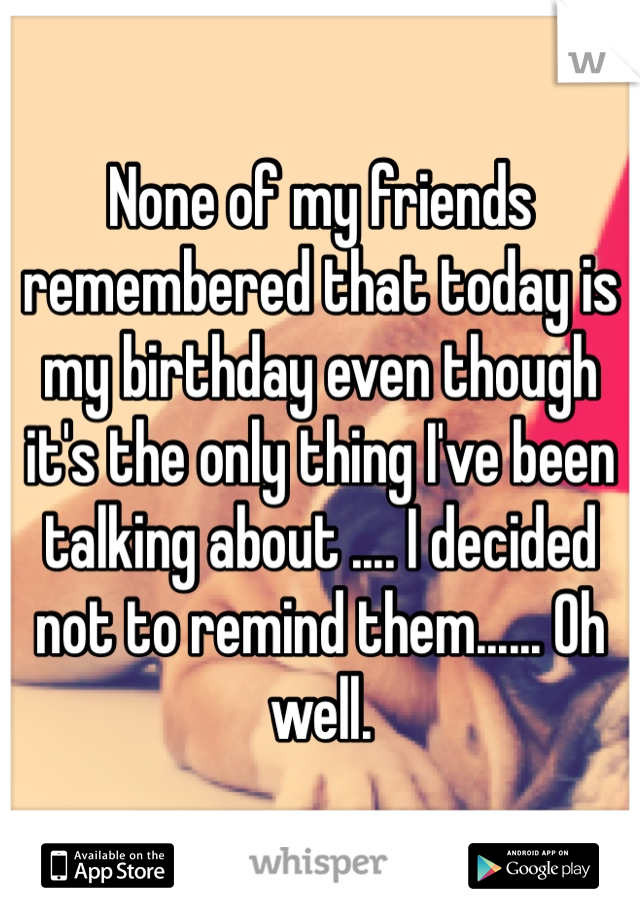 None of my friends remembered that today is my birthday even though it's the only thing I've been talking about .... I decided not to remind them...... Oh well.