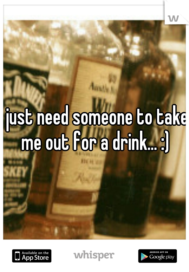 I just need someone to take me out for a drink... :)