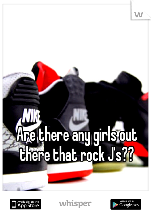 Are there any girls out there that rock J's??