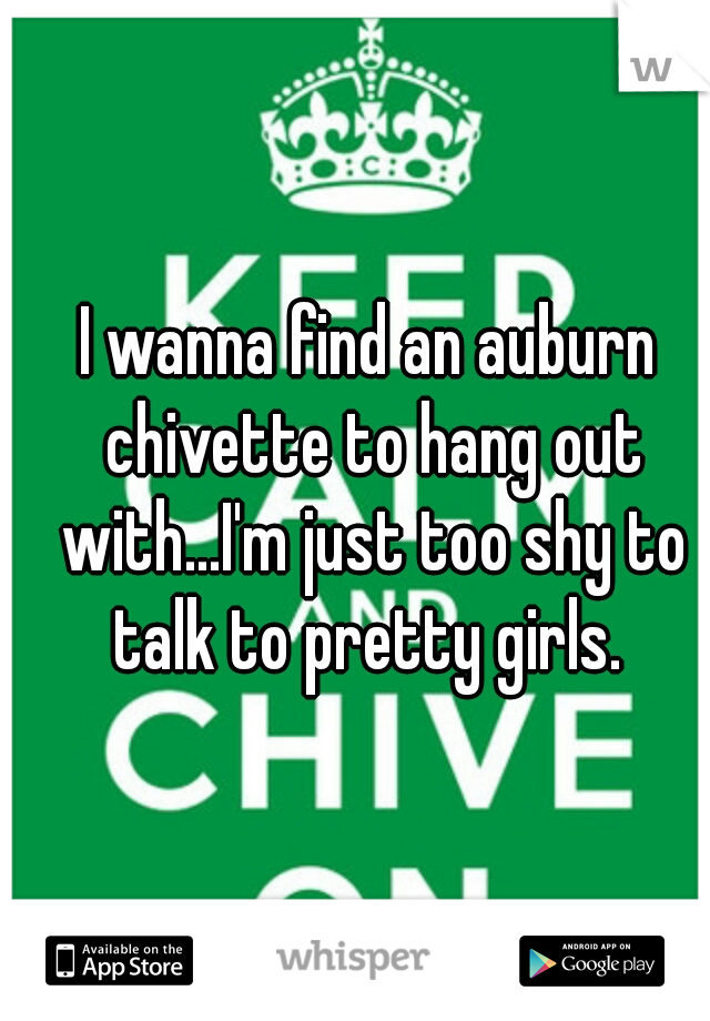 I wanna find an auburn chivette to hang out with...I'm just too shy to talk to pretty girls.