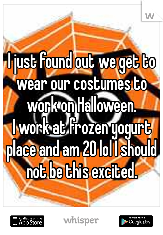 I just found out we get to wear our costumes to work on Halloween. I work at frozen yogurt place and am 20 lol I should not be this excited.