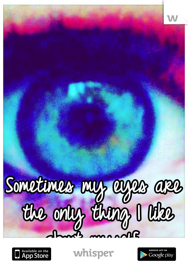 Sometimes my eyes are the only thing I like about myself.