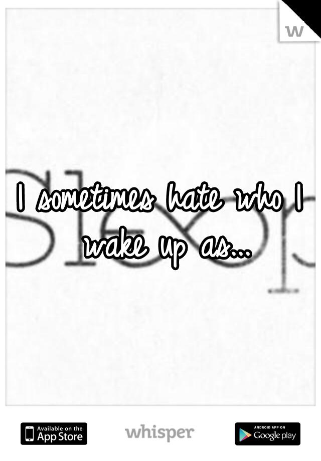 I sometimes hate who I wake up as...