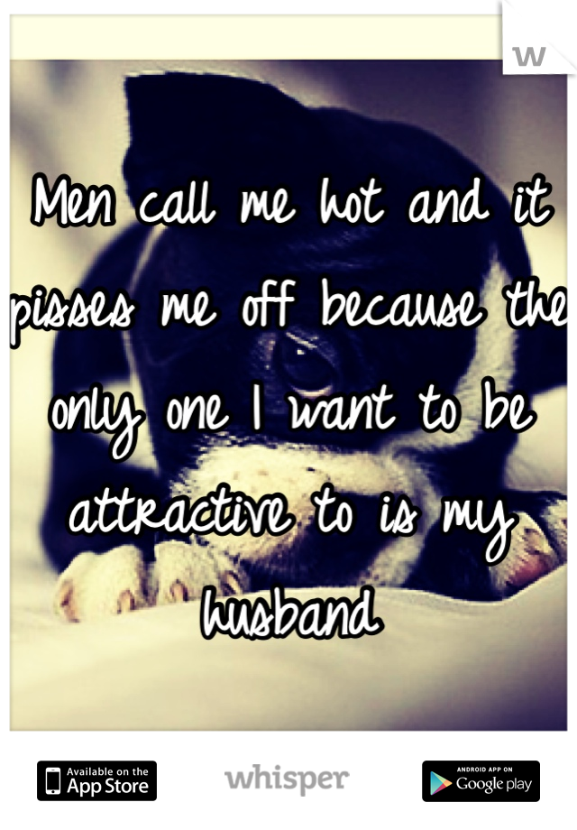 Men call me hot and it pisses me off because the only one I want to be attractive to is my husband