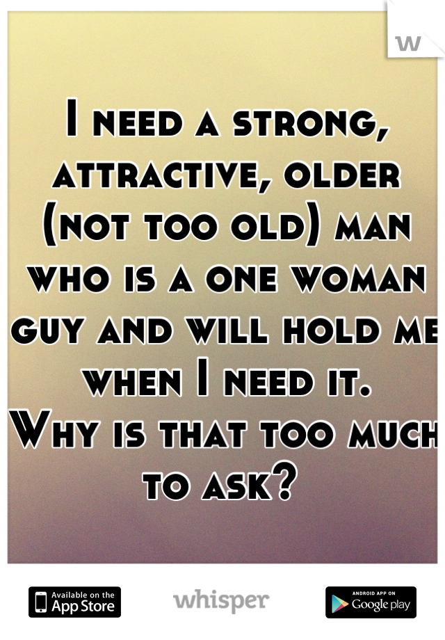 I need a strong, attractive, older (not too old) man who is a one woman guy and will hold me when I need it.  Why is that too much to ask?