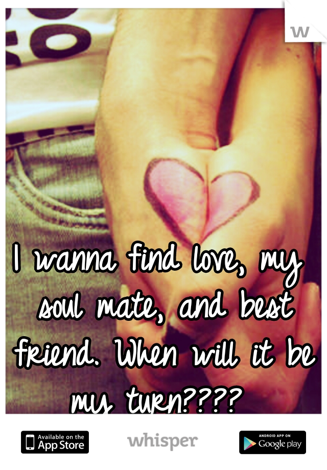 I wanna find love, my soul mate, and best friend. When will it be my turn????