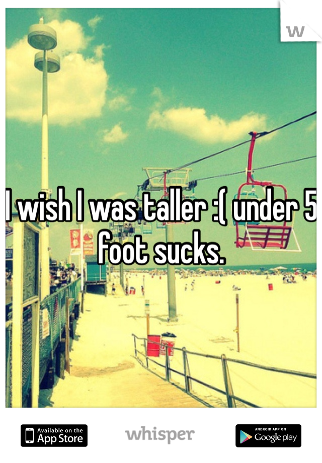 I wish I was taller :( under 5 foot sucks.