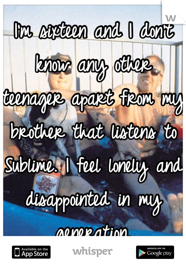 I'm sixteen and I don't know any other teenager apart from my brother that listens to Sublime. I feel lonely and disappointed in my generation.