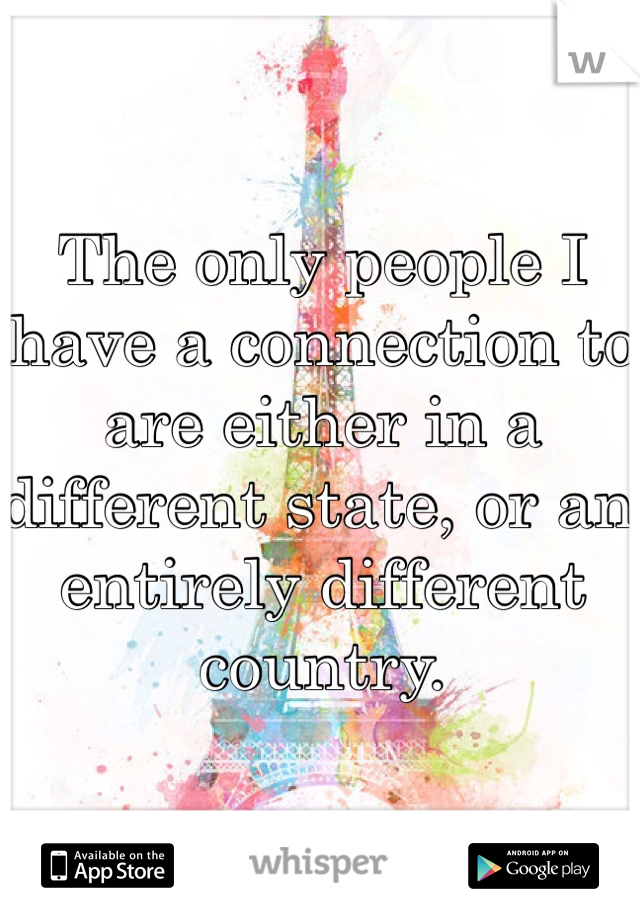 The only people I have a connection to are either in a different state, or an entirely different country.