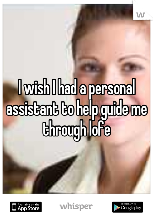 I wish I had a personal assistant to help guide me through lofe