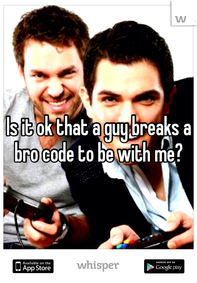 Is it ok that a guy breaks a bro code to be with me?