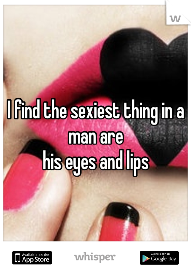 I find the sexiest thing in a man are his eyes and lips
